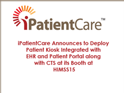 iPatientCare Announces to Deploy Patient Kiosk Integrated with EHR and Patient Portal along with CTS at its Booth at HIMSS15