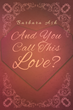 "Barbara Ash's First Book ""And You Call This Love?"" Is an Uplifting..."