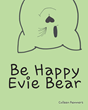 """Colleen Remmers' Book """"Be Happy Evie Bear"""" is a Creatively Crafted and Vividly Illustrated Children's Book That Colorfully Depicts the Difference between right and wrong."""