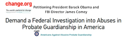 Change.org Petitioning President Obama and FBI Director Comey to Demand a Federal investigation into Abuses in Probate Guardianship in America