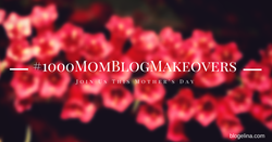 Blogelina's #1000MomBlogMakeovers Project - Join This Mother's Day!