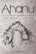"""L.J. Campbell's New Book """"AHANU"""" is a Creatively Crafted and Vividly Illustrated Journey into a Young Indian Male's Trials and Successes as a Legacy of an Indian Tribe"""