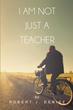 """Robert J. Denise's First Book """"I Am Not Just A Teacher"""" Is an..."""
