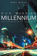 "Mike Weber's Book ""Our Muddled Millennium"" Is An Informative Work That Delves Into The Ideas Of Present Day Romance, Entertainment, Medicine, Politics And The Environment"