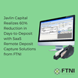 Javlin Capital Realizes 60% Reduction in Days-to-Deposit with SaaS Remote Deposit Capture Solutions from FTNI