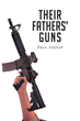 """Paul Shoop's New Book """"Their Fathers' Guns"""" Is A Suspenseful, Prolific Work About Politics, Rights And Freedoms"""