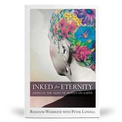Front Cover Image — Inked for Eternity: Living in the Light of Heaven on Earth — by Roxanne Wermuth with Peter Lundell published by Destiny Image