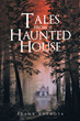 "Frank Karkota's New Book ""Tales From a Haunted House"" is an Eerie Tale of Love and Longing, of Buried Secrets and Tribulations, and of a House with an Ancient Soul"