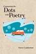 "James Leatherman's new book ""Connecting the Dots with Poetry"" is a heartfelt collection of beautifully crafted poems"