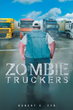 "Robert E Cyr's New Book ""Zombie Truckers"" is a Brilliant Guide to a Better, More Healthful Lifestyle"