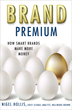 Brand Premium: How Smart Brands Make More Money by Nigel Hollis
