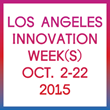 Los Angeles Innovation Week 2015 Launches With More Than 100 Events, Exhibiting LA's Global Leadership in Innovation