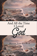 """Myrna Loy Griffith's New Book """"And All the Time I Loved God"""" is a Telling and Emotional Autobiography."""