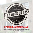 Play, Work or Dash Opens January 2016
