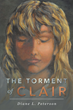 "Diane L. Peterson's New Book ""The Torment of Clair"" is a Suspenseful, Page-Turner That Delves Into the Psyche and Fear of Abuse and Deceit"