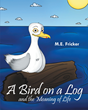 """Mark Fricker's New Book """"A Bird on a Log and the Meaning of Life"""" is a Creatively Crafted and Vividly Illustrated Journey into the Imagination."""