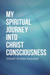 Gilbert Andres Esquibel Announces New Debut Book, 'My Spiritual Journey into Christ Consciousness'