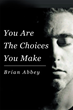 """Brian Abbey's New Book """"You Are The Choices You Make"""" Is Powerful Insight in Understanding That Where Someone Is in Life Is a Direct Result of the Choices That Person Made"""