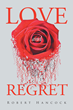 """Robert Hancock's New Book """"Love and Regret"""" is a Creatively Crafted and Vividly Illustrated Glimpse Into the Life of the Author"""