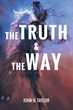 """John H. Taylor's New Book """"The Truth and The Way"""" is a Philosophical, In-depth Work that Delves into the Meaning of Life and Religion."""