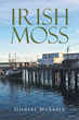 "Gilbert McArdle's new book ""Irish Moss"" is the journey of a man in 1920's Maine on the verge of self-destruction, and his unexpected second chance."
