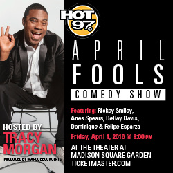 The Hot 97 April Fools Comedy Show at The Theater at MSG features host Tracy Morgan plus a top line up of urban comedians including Rickey Smiley, Aries Spears, DeRay Davis and more, Friday 4/1 at 8pm.