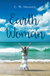 "C.W. Swanson's New Book ""Earth Woman"" is a Philosophical, in-depth Work that Delves into the Meaning of Life and the Human Psyche"