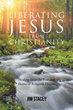 "Jim Stacey's Book ""Liberating Jesus from Christianity: Healing from the Fear and Shame of Religious Dogma"" Is an Eye-opening Book Allowing Readers to Question and Wonder"