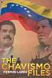 "Fermin Lares's New Book ""The Chavismo Files"" Is a Suspenseful Work of Non-Fiction That Delves into the Regime of Hugo Chavez."