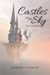 "Edward R. Dunlap's New Book ""Castles in the Sky Vessel of Dreams"" is a Creatively Crafted and Vividly Illustrated Journey into the Imagination"