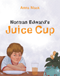 "Anna Mack's New Book ""Norman Edward's Juice Cup"" Captivates the Joys of Motherhood and Morning Rituals"