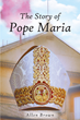 "Allen H. Brown's New Book ""The Story of Pope Maria"" is a Brilliantly Crafted Work of Theological Fiction"
