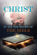 New Xulon Book Helps Readers See Christ as He is Revealed in all the Scriptures – to Know Him More Deeply