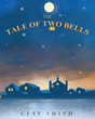 "Clay Smith's New Book ""The Tale of Two Bells"" Is a Charming, Moving Christmas Story That Teaches a Great Life Lesson"