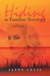 """Jason Cecil's New Book """"Hiding in Familiar Territory"""" is a Philosophical, in-depth Work that Examines the Human Mind and Psyche"""