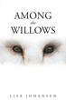 """Lisa Johansen's New Book """"Among the Willows"""" is a Suspenseful, Page-Turner that Delves into the Psyche and Mystery of Fear and the Unknown"""