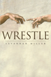 "Savannah Miller's new book ""Wrestle"" is a philosophical, in-depth work that delves into finding your identity, faith and purpose."