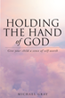 """Michael Gray's Book """"Holding the Hand of God"""" is a Practical Set of Parenting Skills Born of Over Four Decades of Experience Working with Children in Numerous Capacities."""