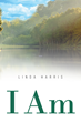 "Author Linda Harris's New Book ""I Am"" is a Collection of Positive Declarations Which the Author Used to Defeat Depression and Take Back Control of Her Life"