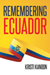 "Kristi Kanoon's New Book ""Remembering Ecuador"" is Full of Life and Beauty That Will Make Any Reader Eager to Visit Ecuador."