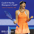Could It Not Be Sharapova's Fault? Insight and Commentary from Leon E. Popovitz, MD.