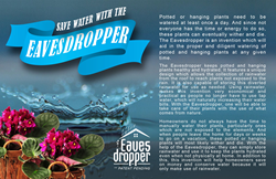 The Eavesdropper is an invention that will aid in providing proper care with more adequate and diligent watering of potted and hanging plants.
