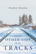 "Alexis Soleil's New Book ""From The Other Side Of The Tracks"" is a Breathtaking, Love Story that Delves into the Mayhem and Deceit of Affection, Money and Equality"