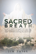"Author Jim Thiel's New Book ""Sacred Breath"" is a Moving and Purposeful Book of Meaning Brought Forth from the Holy Spirit through Prayer and Meditation"