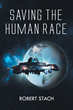 "Robert Stach's New Book ""Saving the Human Race"" is Creatively Crafted and Vividly Illustrated Journey into the World of Science Fiction"