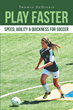 "Thomas DeNigris' New Book ""Play Faster: Speed, Agility & Quickness for Soccer"" Is an Informative Guidebook to Improving Soccer Skills for an Individual or Team"