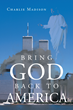 "Charlie Madison's New Book ""Bring God Back to America"" Is a Potent Work Questioning the American Way of Life and the Lack of God in Society"