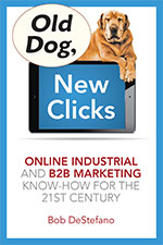 Old Dog, New Clicks: Online Industrial and B2B Marketing Know-How for the 21st Century, By: Bob DeStefano