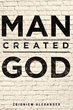 """Author Zbigniew Alexander's New Book """"Man Created God"""" is a Stand in Favor of Atheism, as World Religion is a Major Irritant in Global Affairs and a Detriment to Society"""