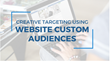 Creative Targeting Using Website Custom Audiences: Shweiki Media Printing Company Presents a New Webinar Featuring Expert-Sourced Marketing Strategies